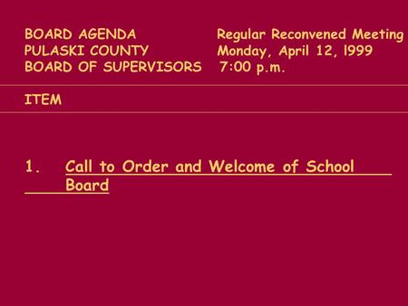 BOARD AGENDA Regular Reconvened Meeting PULASKI COUNTY Monday, April 12, l999 BOARD OF SUPERVISORS 7:00 p.m. ITEM 1.Call to Order and Welcome of School.