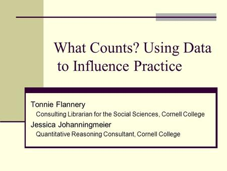 What Counts? Using Data to Influence Practice Tonnie Flannery Consulting Librarian for the Social Sciences, Cornell College Jessica Johanningmeier Quantitative.