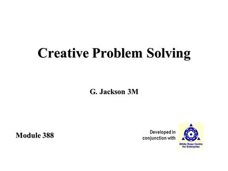 Developed in conjunction with Module 388 Creative Problem Solving G. Jackson 3M.