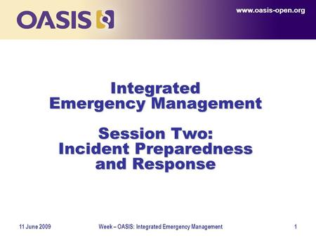 Www.oasis-open.org 11 June 2009Week – OASIS: Integrated Emergency Management1 Integrated Emergency Management Session Two: Incident Preparedness and Response.