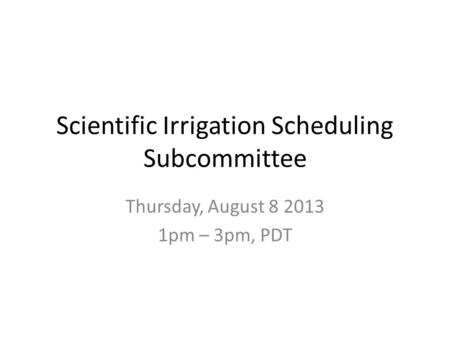 Scientific Irrigation Scheduling Subcommittee Thursday, August 8 2013 1pm – 3pm, PDT.
