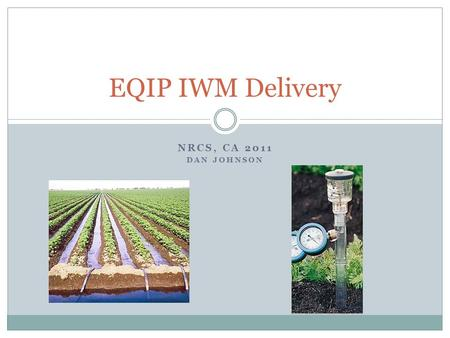 NRCS, CA 2011 DAN JOHNSON EQIP IWM Delivery. Overview of New Guidance Instructions and supporting tools and documents are going to reside in Section IV.