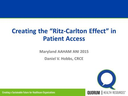 "1 Proprietary & Confidential Creating the ""Ritz-Carlton Effect"" in Patient Access Maryland AAHAM ANI 2015 Daniel V. Hobbs, CRCE."