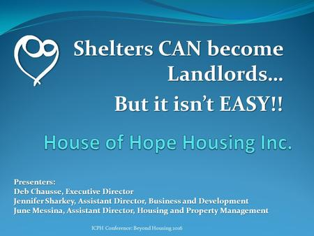 Shelters CAN become Landlords… But it isn't EASY!! Presenters: Deb Chausse, Executive Director Jennifer Sharkey, Assistant Director, Business and Development.