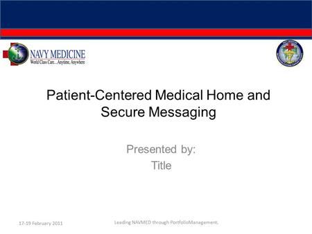 Patient-Centered Medical Home and Secure Messaging Presented by: Title 17-19 February 2011 Leading NAVMED through PortfolioManagement.