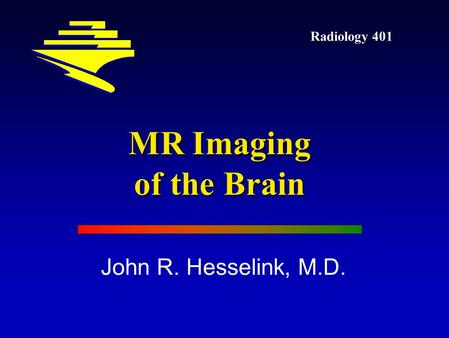 Radiology 401 John R. Hesselink, M.D. MR Imaging of the Brain.