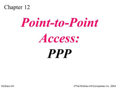 McGraw-Hill©The McGraw-Hill Companies, Inc., 2004 Chapter 12 Point-to-Point Access: PPP.