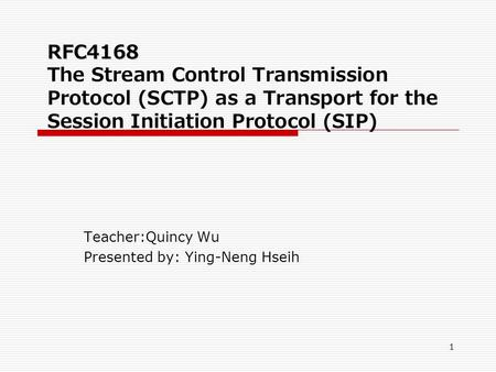 1 RFC4168 RFC4168 The Stream Control Transmission Protocol (SCTP) as a Transport for the Session Initiation Protocol (SIP) Teacher:Quincy Wu Presented.