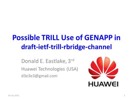 Possible TRILL Use of GENAPP in draft-ietf-trill-rbridge-channel Donald E. Eastlake, 3 rd Huawei Technologies (USA) 24 July 20111.
