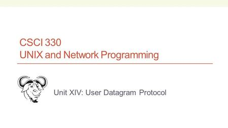 CSCI 330 UNIX and Network Programming Unit XIV: User Datagram Protocol.