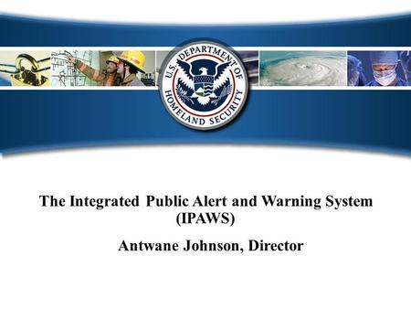 The Integrated Public Alert and Warning System (IPAWS) Antwane Johnson, Director.