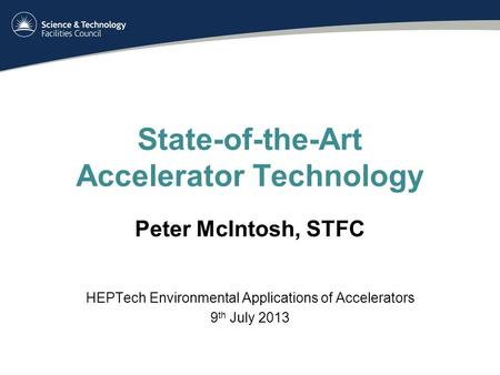 State-of-the-Art Accelerator Technology Peter McIntosh, STFC HEPTech Environmental Applications of Accelerators 9 th July 2013.