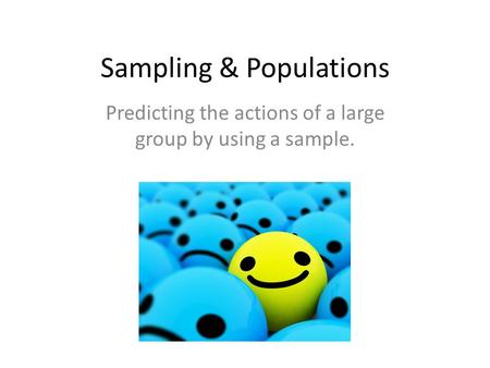 Sampling & Populations Predicting the actions of a large group by using a sample.