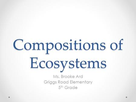 Compositions of Ecosystems Ms. Brooke Ard Griggs Road Elementary 5 th Grade.