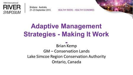 Adaptive Management Strategies - Making It Work - Brian Kemp GM – Conservation Lands Lake Simcoe Region Conservation Authority Ontario, Canada.