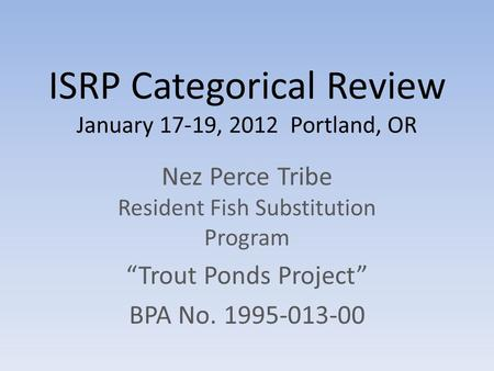 "ISRP Categorical Review January 17-19, 2012 Portland, OR Nez Perce Tribe Resident Fish Substitution Program ""Trout Ponds Project"" BPA No. 1995-013-00."