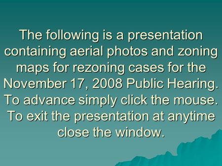 The following is a presentation containing aerial photos and zoning maps for rezoning cases for the November 17, 2008 Public Hearing. To advance simply.