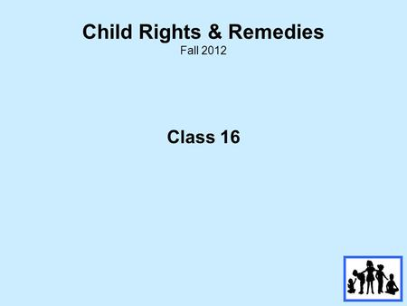 Child Rights & Remedies Fall 2012 Class 16. Review of Class # 15  Review and Critique of Child Welfare.