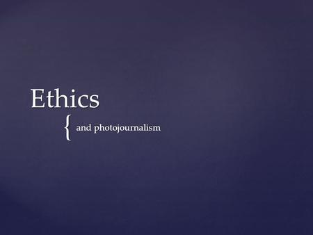 { Ethics and photojournalism.  Every profession has established ethical standards.  Some require ethical behavior to practice.  In mass media, you.