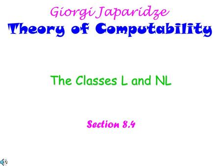 The Classes L and NL Section 8.4 Giorgi Japaridze Theory of Computability.