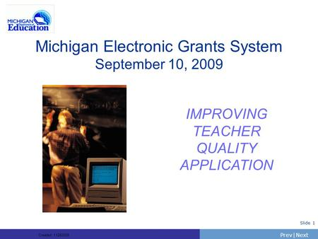 PrevNext | Slide 1 Michigan Electronic Grants System September 10, 2009 IMPROVING TEACHER QUALITY APPLICATION Created: 11282005.