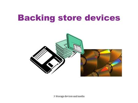 3 Storage devices and media Backing store devices.