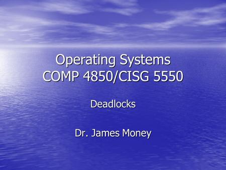 Operating Systems COMP 4850/CISG 5550 Deadlocks Dr. James Money.