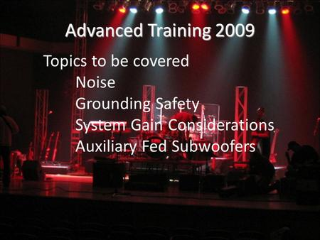 Advanced Training 2009 Topics to be covered Noise Grounding Safety System Gain Considerations Auxiliary Fed Subwoofers.