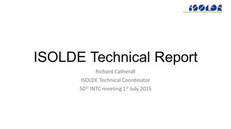 ISOLDE Technical Report Richard Catherall ISOLDE Technical Coordinator 50 th INTC meeting 1 st July 2015.