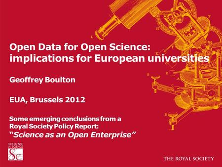 Open Data for Open Science: implications for European universities Geoffrey Boulton EUA, Brussels 2012 Some emerging conclusions from a Royal Society Policy.
