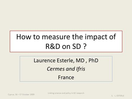How to measure the impact of R&D on SD ? Laurence Esterle, MD, PhD Cermes and Ifris France Cyprus, 16 – 17 October 2009 1.L. ESTERLE Linking science and.