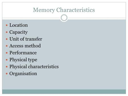 Memory Characteristics Location Capacity Unit of transfer Access method Performance Physical type Physical characteristics Organisation.