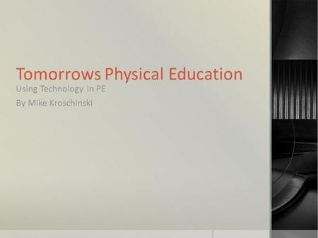 Tomorrows Physical Education Using Technology in PE By Mike Kroschinski.