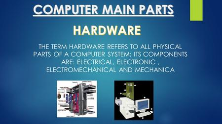 THE TERM HARDWARE REFERS TO ALL PHYSICAL PARTS OF A COMPUTER SYSTEM; ITS COMPONENTS ARE: ELECTRICAL, ELECTRONIC, ELECTROMECHANICAL AND MECHANICA.