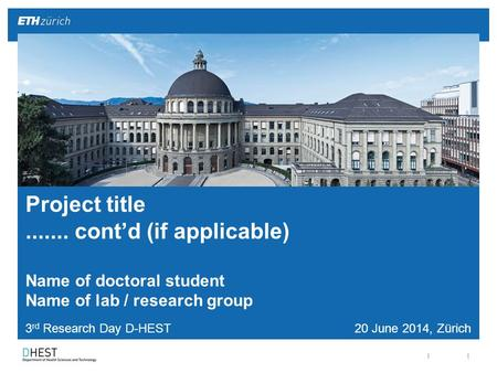 || 3 rd Research Day D-HEST 20 June 2014, Zürich Project title....... cont'd (if applicable) Name of doctoral student Name of lab / research group.