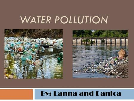 WATER POLLUTION By: Lanna and Danica. Why this Matters We often get our drinking water from lakes and rivers. Lots of other animals and plants depend.