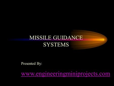 MISSILE GUIDANCE SYSTEMS Presented By: www.engineeringminiprojects.com.
