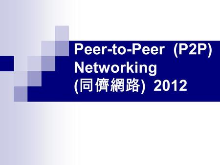 Peer-to-Peer (P2P) Networking ( 同儕網路 ) 2012. Lecturer : 江振瑞 TA :黃捷群 黃郁誠 Time: Thursday 9:00~11:50 (9:30~12:00) Place: E6-A203 BlackBoard System: