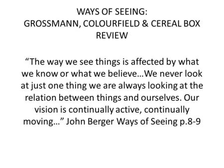 "WAYS OF SEEING: GROSSMANN, COLOURFIELD & CEREAL BOX REVIEW ""The way we see things is affected by what we know or what we believe…We never look at just."