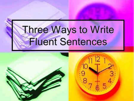 Three Ways to Write Fluent Sentences. The Three Ways Are… Use a variety of sentence openings Use a variety of sentence openings Use a variety of sentence.