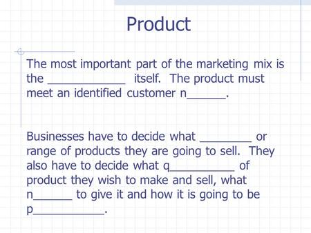 The most important part of the marketing mix is the ____________ itself. The product must meet an identified customer n______. Businesses have to decide.