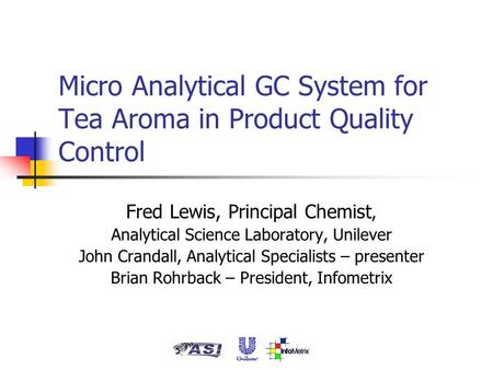 Micro Analytical GC System for Tea Aroma in Product Quality Control Fred Lewis, Principal Chemist, Analytical Science Laboratory, Unilever John Crandall,