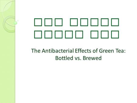 The Truth About Tea The Antibacterial Effects of Green Tea: Bottled vs. Brewed.
