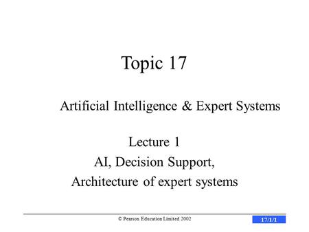 17/1/1 © Pearson Education Limited 2002 Artificial Intelligence & Expert Systems Lecture 1 AI, Decision Support, Architecture of expert systems Topic 17.