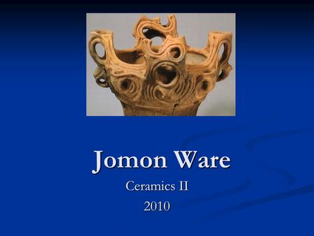 Jomon Ware Ceramics II 2010. Why Create Art? Different people and cultures create art for different reasons…… Practical (functional)-Greek civilization.