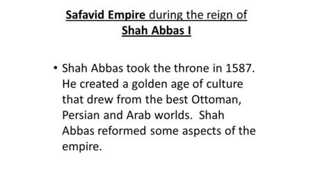 Safavid Empire during the reign of Shah Abbas I Shah Abbas took the throne in 1587. He created a golden age of culture that drew from the best Ottoman,