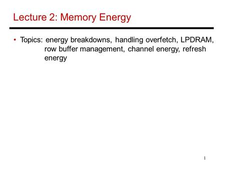 1 Lecture 2: Memory Energy Topics: energy breakdowns, handling overfetch, LPDRAM, row buffer management, channel energy, refresh energy.