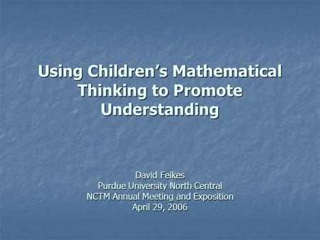 Using Children's Mathematical Thinking to Promote Understanding David Feikes Purdue University North Central NCTM Annual Meeting and Exposition April 29,