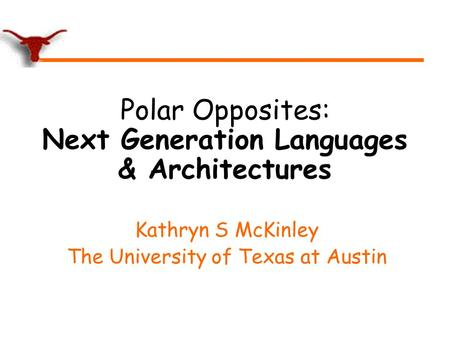 Polar Opposites: Next Generation Languages & Architectures Kathryn S McKinley The University of Texas at Austin.