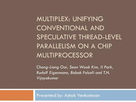 MULTIPLEX: UNIFYING CONVENTIONAL AND SPECULATIVE THREAD-LEVEL PARALLELISM ON A CHIP MULTIPROCESSOR Presented by: Ashok Venkatesan Chong-Liang Ooi, Seon.